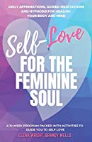 Self -Love for the Feminine Soul: Daily Affirmations, Guided Meditations, and Hypnosis for Healing Your Body and Mind