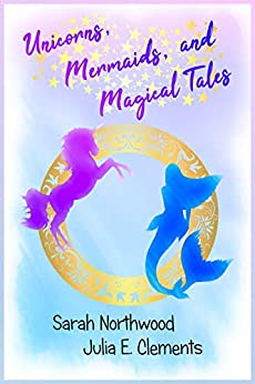 Unicorns, Mermaids, and Magical Tales by [Julia E. Clements, Sarah Northwood]