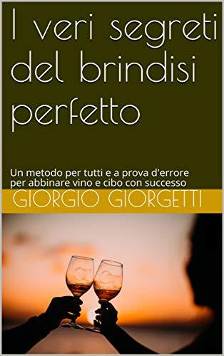 I veri segreti del brindisi perfetto: Abbina vino e cibo con successo, grazie a un metodo per tutti e a prova d'errore (Il libri di Cucino di Te Vol. 1)