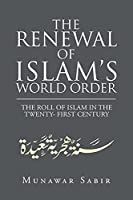 THE RENEWAL OF ISLAM?S WORLD ORDER: THE ROLL OF ISLAM IN THE TWENTY- FIRST CENTURY