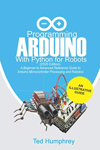 Programming Arduino With Python For Robots (2020 Edition): A Beginner to Advanced Reference Guide to Arduino programming for Microcontroller processing and Robotics