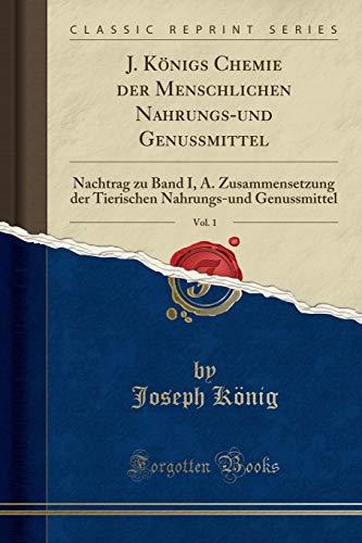 J. Königs Chemie der Menschlichen Nahrungs-und Genussmittel, Vol. 1: Nachtrag zu Band I, A. Zusammensetzung der Tierischen Nahrungs-und Genussmittel (Classic Reprint)