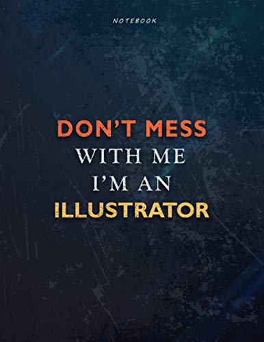 Lined Notebook Journal Don't Mess With Me I Am An Illustrator Job Title Working Cover: 21.59 x 27.94 cm, Task Manager, Book, Management, Over 110 Pages, Teacher, 8.5 x 11 inch, A4, Financial, Passion