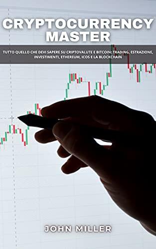 CRYPTOCURRENCY MASTER: Tutto quello che devi sapere su criptovalute e Bitcoin: trading, estrazione, investimenti, Ethereum, ICOs e la Blockchain