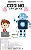 BEGINNER'S GUIDE TO CODING FOR KIDS: Easy Kids Guide To Learn How To Code From Scratch, Javascript ,Html And more : A Step By Step Guide