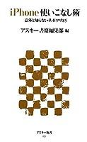 iPhone使いこなし術 意外と知らない基本ワザ85 (アスキー新書)