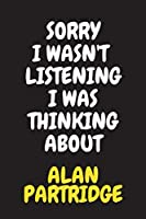 Sorry I Wasn't Listening I Was Thinking About Alan Partridge: Notebook Journal Diary Christmas Gag Gift for Fans Kids Boys Men Girls Women