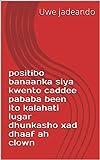 positibo banaanka siya kwento caddee pababa been ito kalahati lugar dhunkasho xad dhaaf ah clown (Italian Edition)