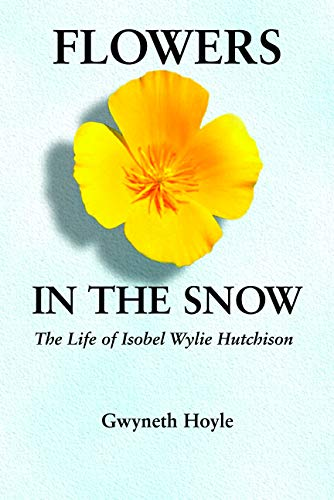 Flowers in the Snow: The Life of Isobel Wylie Hutchison (Women in the West series)