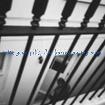 Take Your Pills. I'm Boring on My Own.