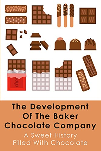 The Development Of The Baker Chocolate Company: A Sweet History Filled With Chocolate: A Brief History Of Baking (English Edition)
