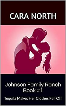Johnson Family Ranch Book #1: Tequila Makes Her Clothes Fall Off by [Cara North]