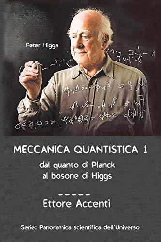 Meccanica Quantistica 1: Dal quanto di Planck al bosone di Higgs