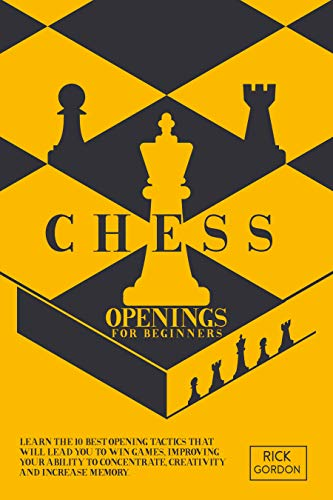 Chess Openings for Beginners: Learn The 10 Best Openings Tactics That Will Lead You To Win Games, Improving Your Ability To Concentrate, Creativity and Increase Memory. (English Edition)