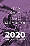 Keep Calm And Play Badminton In 2020 - Yearly And Weekly Planner: Week To A Page Organiser & Diary Gift