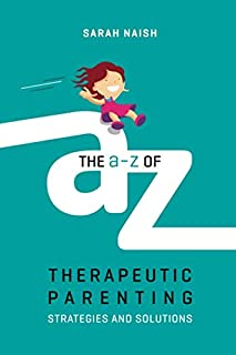 The A-Z of Therapeutic Parenting (Therapeutic Parenting Books)