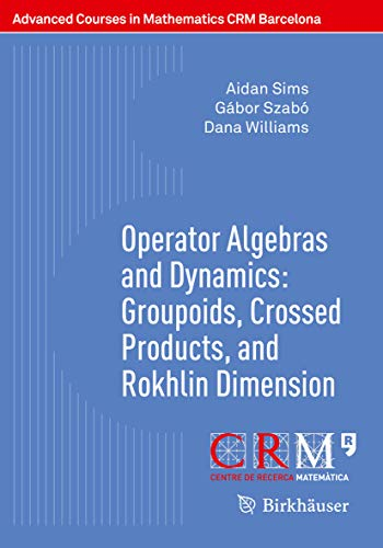 Operator Algebras and Dynamics: Groupoids, Crossed Products, and Rokhlin Dimension (Advanced Courses in Mathematics - CRM Barcelona) (English Edition)