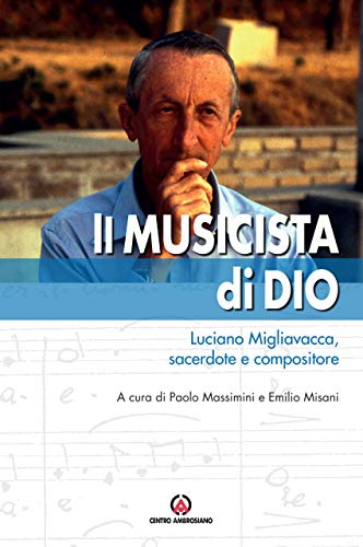 Il musicista di Dio. Luciano Migliavacca, sacerdote e compositore
