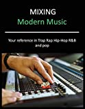 Mixing Modern Music: Techniques and Tips for Trap, Rap, Hip-Hop, R&B, and Pop, Complete Guide