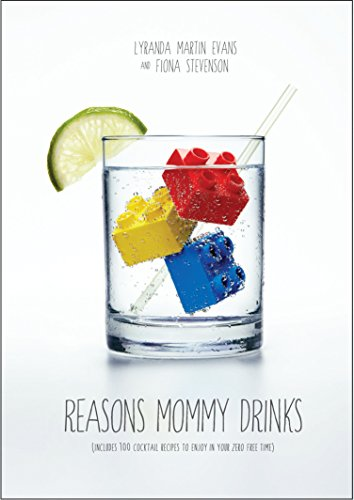 Reasons Mommy Drinks: Includes 100 Cocktail Rcipes to Enjoy in Your Zero Free Time