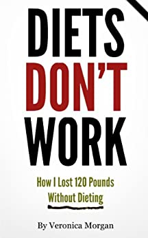 Diets DON'T Work! How I Lost 120 Pounds Without Dieting by [Veronica Morgan]