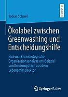 Oekolabel zwischen Greenwashing und Entscheidungshilfe: Eine markensoziologische Organisationsanalyse am Beispiel von Konsumguetern aus dem Lebensmittelsektor
