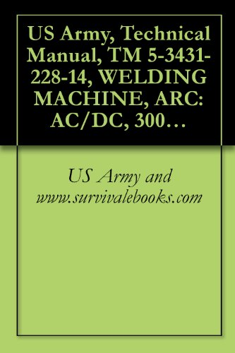 US Army, Technical Manual, TM 5-3431-228-14, WELDING MACHINE, ARC: AC/DC, 300 AMP TRANSF RECTIFIER, CONSTANT CURRENT, BASE MOUNTED (EUTECTIC CORP., MODE ... {TO 34W4-102-1} (English Edition)