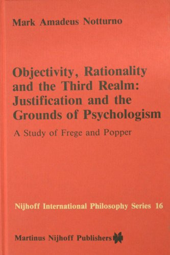 Objectivity, Rationality and the Third Realm: Justification and the Grounds of Psychologism: A Study of Frege and Popper (Nijhoff International Philosophy Series)