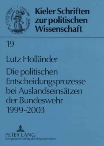 Die politischen Entscheidungsprozesse bei Auslandseinsätzen der Bundeswehr 1999-2003 (Kieler Schriften zur Politischen Wissenschaft, Band 19)