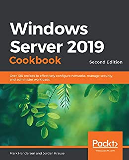 Windows Server 2019 Cookbook: Over 100 recipes to effectively configure networks, manage security, and administer workloads, 2nd Edition by [Mark Henderson, Jordan Krause]
