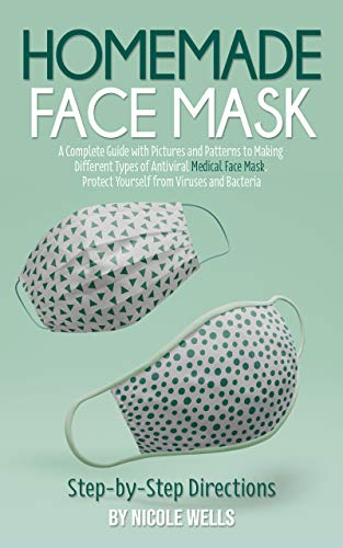 Homemade Face Mask: A Complete Guide with Pictures and Patterns to Making Different Types of Antiviral Medical Face Mask. Protect Yourself from Viruses and Bacteria