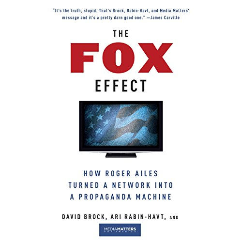 The Fox Effect     How Roger Ailes Turned a Network into a Propaganda Machine              By:                                                                                                                                 David Brock,                                                                                        Ari Rabin-Havt,                                                                                        Media Matters for America                               Narrated by:                                                                                                                                 Bob Dunsworth                      Length: 8 hrs and 43 mins     2 ratings     Overall 4.5