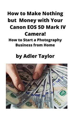 How to Make Nothing but Money with Your Canon EOS 5d Mark IV Camera!: How to Start a Photography Business from Home