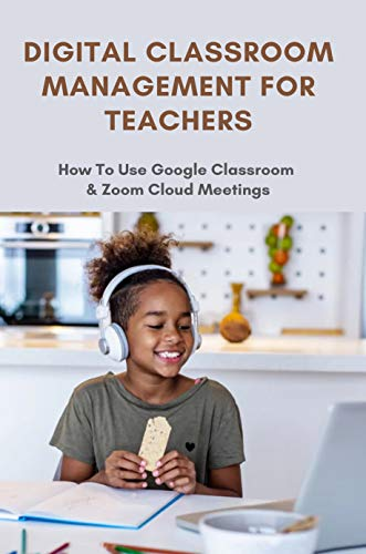 Digital Classroom Management For Teachers: How To Use Google Classroom & Zoom Cloud Meetings: Digital Strategies In The Classroom (English Edition)