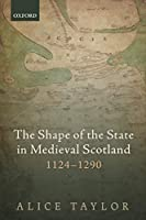 The Shape of the State in Medieval Scotland, 1124-1290 (Oxford Studies in Medieval European History)