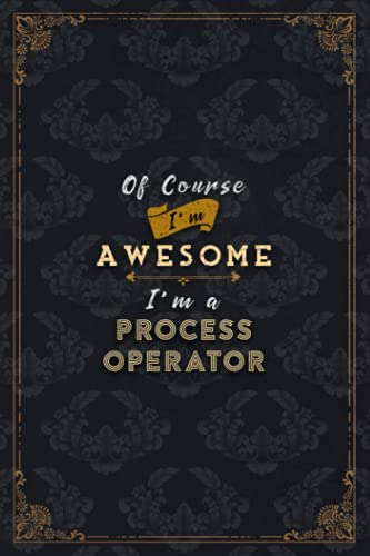 Process Operator Notebook Planner - Of Course I'm Awesome I'm A Process Operator Job Title Working Cover To Do List Journal: Ove