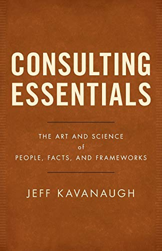 Compare Textbook Prices for Consulting Essentials: The Art and Science of People, Facts, and Frameworks  ISBN 9781544510255 by Kavanaugh, Jeff