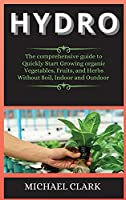Hydro: The comprehensive guide to Quickly Start Growing organic Vegetables, Fruits, and Herbs Without Soil, Indoor and Outdoor (Hydroponics)