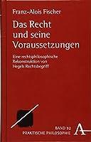 Das Recht Und Seine Voraussetzungen: Eine Rechtsphilosophische Rekonstruktion Von Hegels Rechtsbegriff (Praktische Philosophie)