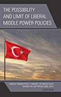 The Possibility and Limit of Liberal Middle Power Policies: Turkish Foreign Policy Toward the Middle East During the AKP Period (2005-2011)