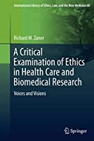 A Critical Examination of Ethics in Health Care and Biomedical Research: Voices and Visions (International Library of Ethics, Law, and the New Medicine (60))