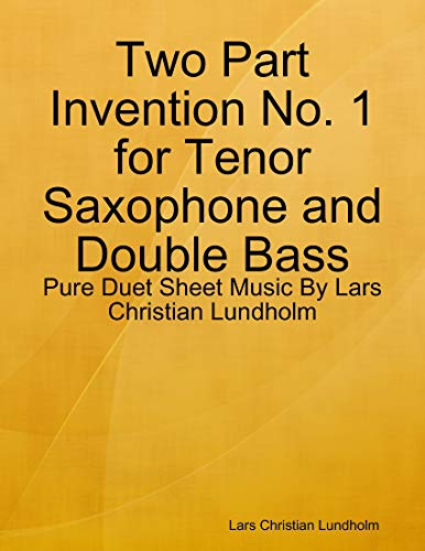 Two Part Invention No. 1 for Tenor Saxophone and Double Bass - Pure Duet Sheet Music By Lars Christian Lundholm (English Edition)