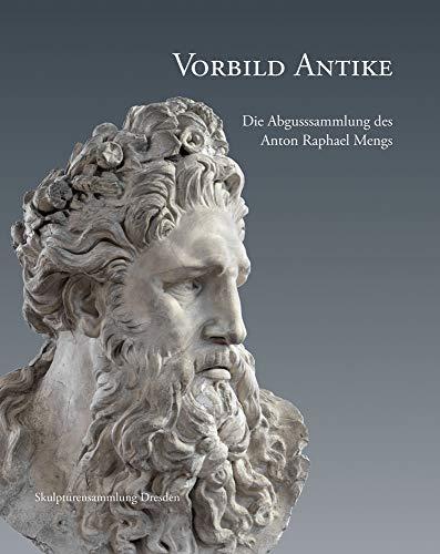 Vorbild Antike: Die Abgusssammlung des Anton Raphael Mengs