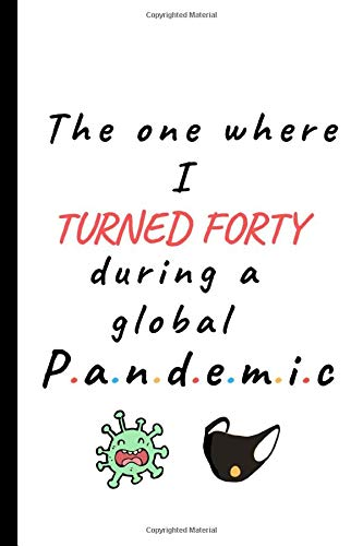 The One Where I Turned Forty During a Global Pandemic: Lined Notebook, Journal , Funny 40th birthday gag gifts for women, Men in their 40s