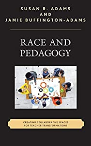 Race and Pedagogy: Creating Collaborative Spaces for Teacher Transformations (Race and Education in the Twenty-First Century)
