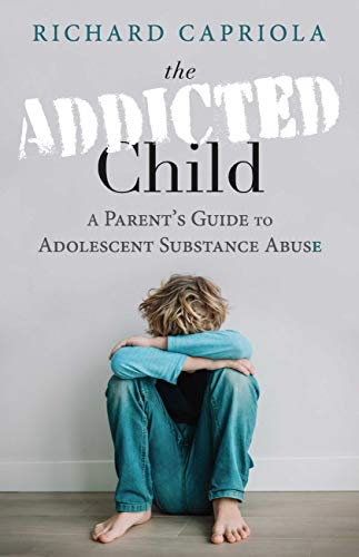 The Addicted Child: A Parent's Guide to Adolescent Substance Abuse by [Richard Capriola]