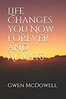 Life Changes you Now Forever and Always