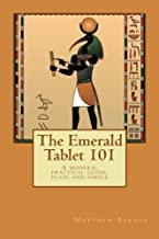 The Emerald Tablet 101: a modern, practical guide, plain and simple (The Ancient Egyptian Enlightenment Series)