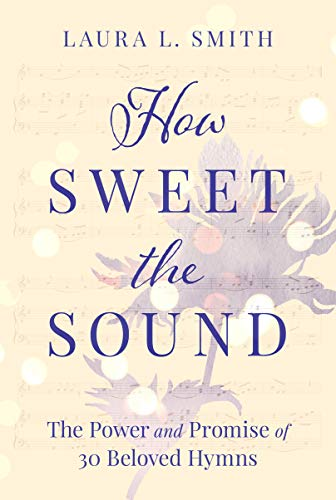 How Sweet the Sound: The Power and Promise of 30 Beloved Hymns