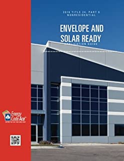 2016 Title 24, Part 6 Nonresidential Envelope and Solar Ready Application Guide (California Title 24, Part 6 Application Guides) (Volume 1)